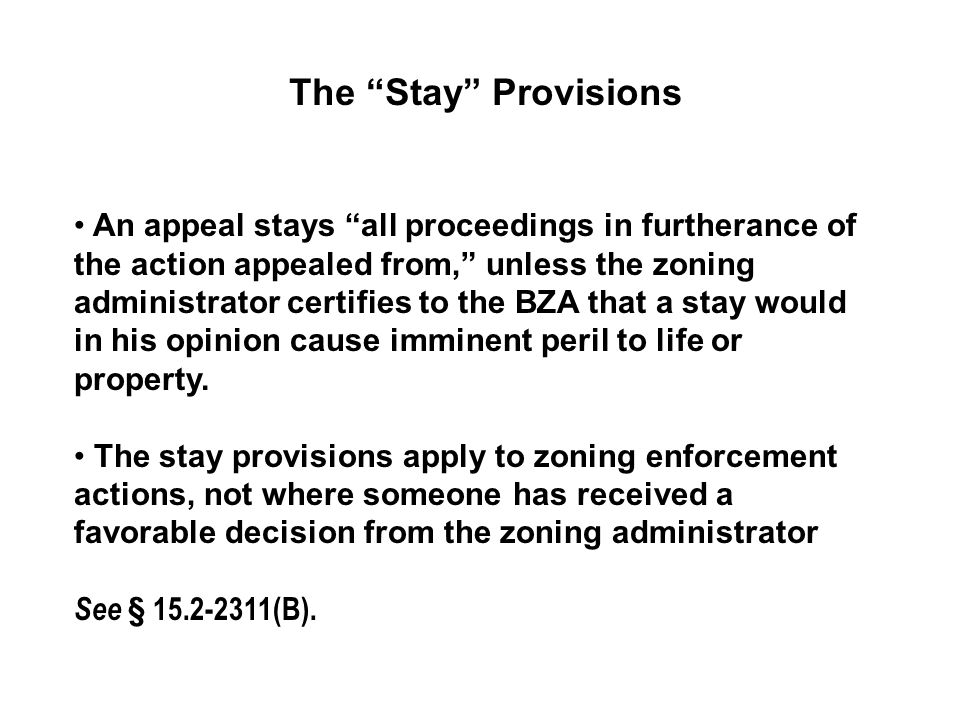 The Stay Provisions An appeal stays all proceedings in furtherance of the action appealed from, unless the zoning administrator certifies to the BZA that a stay would in his opinion cause imminent peril to life or property.
