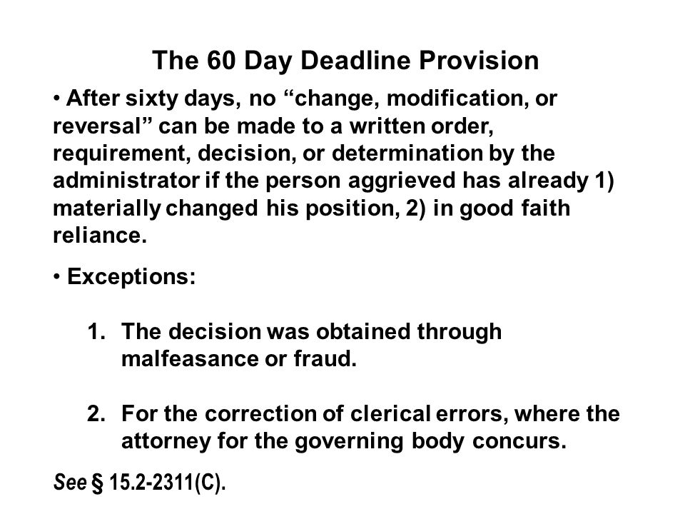 The 60 Day Deadline Provision After sixty days, no change, modification, or reversal can be made to a written order, requirement, decision, or determination by the administrator if the person aggrieved has already 1) materially changed his position, 2) in good faith reliance.