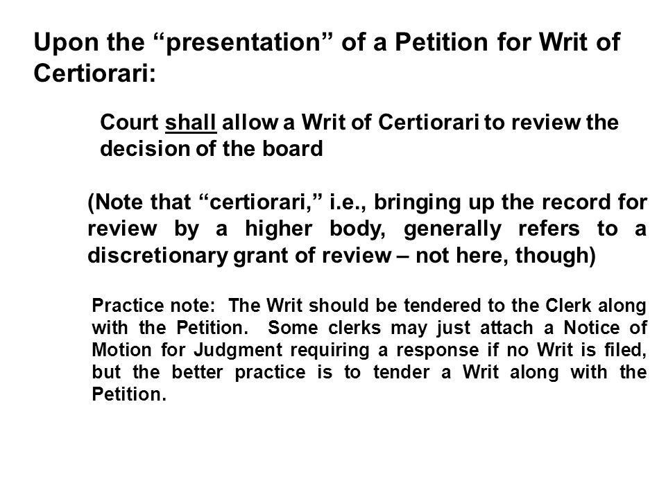 Upon the presentation of a Petition for Writ of Certiorari: Court shall allow a Writ of Certiorari to review the decision of the board (Note that certiorari, i.e., bringing up the record for review by a higher body, generally refers to a discretionary grant of review – not here, though) Practice note: The Writ should be tendered to the Clerk along with the Petition.