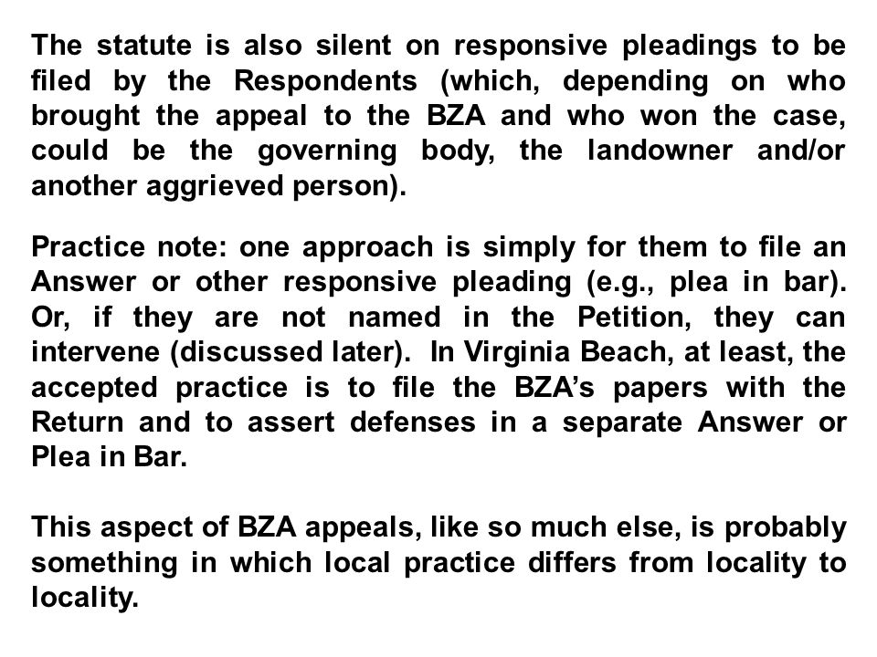 The statute is also silent on responsive pleadings to be filed by the Respondents (which, depending on who brought the appeal to the BZA and who won the case, could be the governing body, the landowner and/or another aggrieved person).