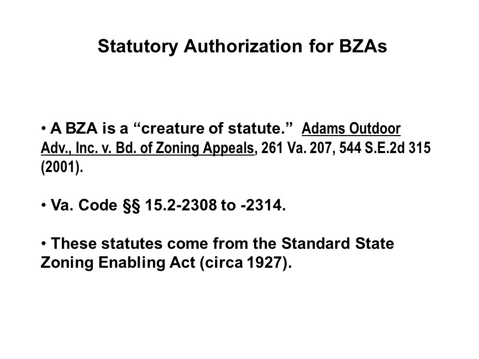 Statutory Authorization for BZAs A BZA is a creature of statute. Adams Outdoor Adv., Inc.