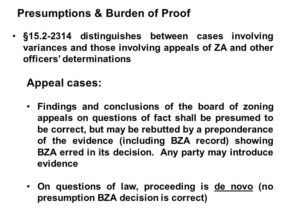 Presumptions & Burden of Proof §15.2-2314 distinguishes between cases involving variances and those involving appeals of ZA and other officers' determinations Appeal cases: Findings and conclusions of the board of zoning appeals on questions of fact shall be presumed to be correct, but may be rebutted by a preponderance of the evidence (including BZA record) showing BZA erred in its decision.