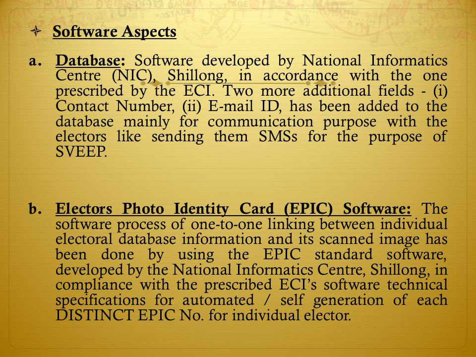  Software Aspects a. Database: Software developed by National Informatics Centre (NIC), Shillong, in accordance with the one prescribed by the ECI. T