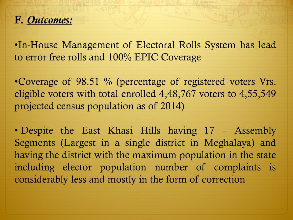 F. Outcomes: In-House Management of Electoral Rolls System has lead to error free rolls and 100% EPIC Coverage Coverage of 98.51 % (percentage of regi