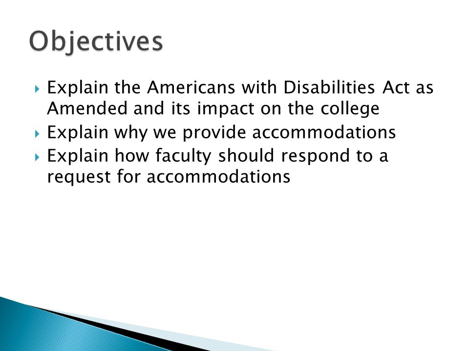  Explain the Americans with Disabilities Act as Amended and its impact on the college  Explain why we provide accommodations  Explain how faculty should respond to a request for accommodations