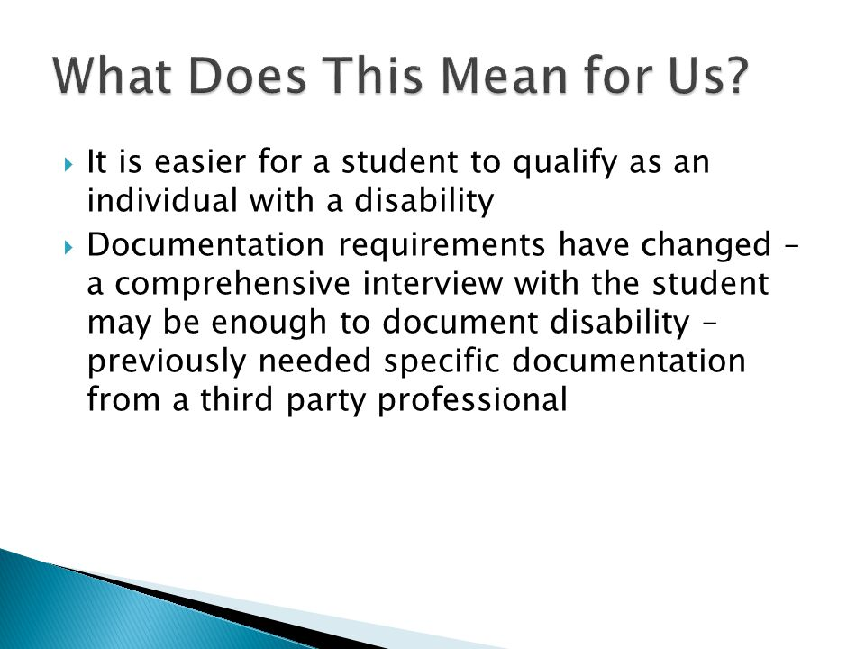  It is easier for a student to qualify as an individual with a disability  Documentation requirements have changed – a comprehensive interview with