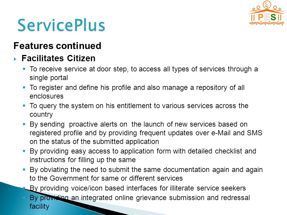 Features continued  Facilitates Citizen  To receive service at door step, to access all types of services through a single portal  To register and define his profile and also manage a repository of all enclosures  To query the system on his entitlement to various services across the country  By sending proactive alerts on the launch of new services based on registered profile and by providing frequent updates over e-Mail and SMS on the status of the submitted application  By providing easy access to application form with detailed checklist and instructions for filling up the same  By obviating the need to submit the same documentation again and again to the Government for same or different services  By providing voice/icon based interfaces for illiterate service seekers  By providing an integrated online grievance submission and redressal facility