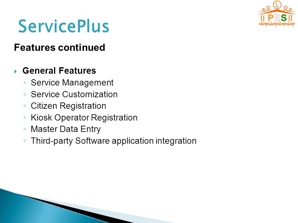 Features continued  General Features ◦ Service Management ◦ Service Customization ◦ Citizen Registration ◦ Kiosk Operator Registration ◦ Master Data Entry ◦ Third-party Software application integration