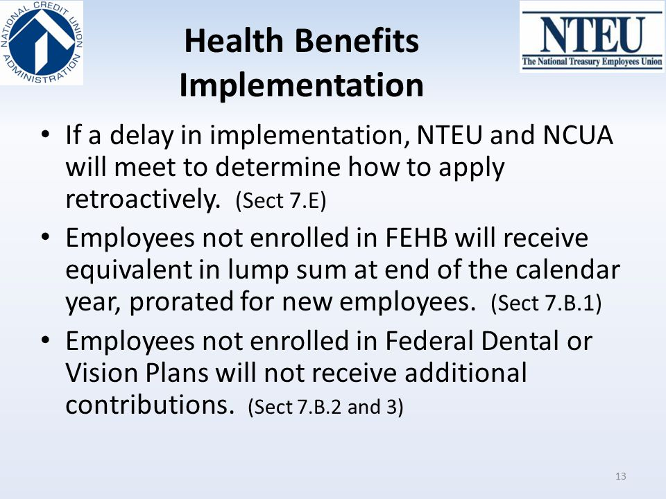 Health Benefits Implementation If a delay in implementation, NTEU and NCUA will meet to determine how to apply retroactively. (Sect 7.E) Employees not