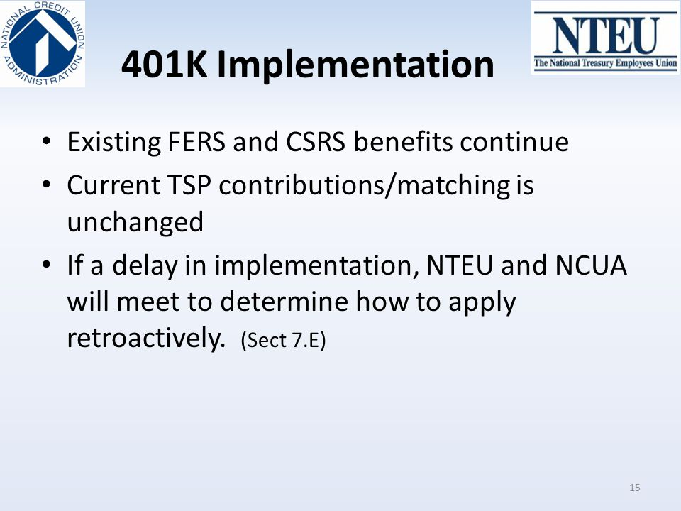 401K Implementation Existing FERS and CSRS benefits continue Current TSP contributions/matching is unchanged If a delay in implementation, NTEU and NC
