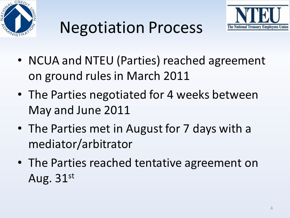 Negotiation Process NCUA and NTEU (Parties) reached agreement on ground rules in March 2011 The Parties negotiated for 4 weeks between May and June 20