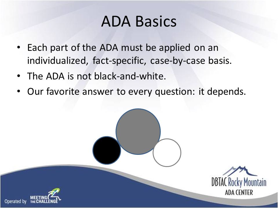 ADA Basics Each part of the ADA must be applied on an individualized, fact-specific, case-by-case basis.