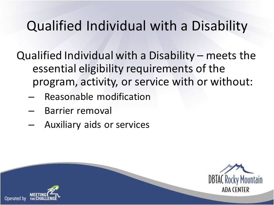 Qualified Individual with a Disability Qualified Individual with a Disability – meets the essential eligibility requirements of the program, activity, or service with or without: – Reasonable modification – Barrier removal – Auxiliary aids or services