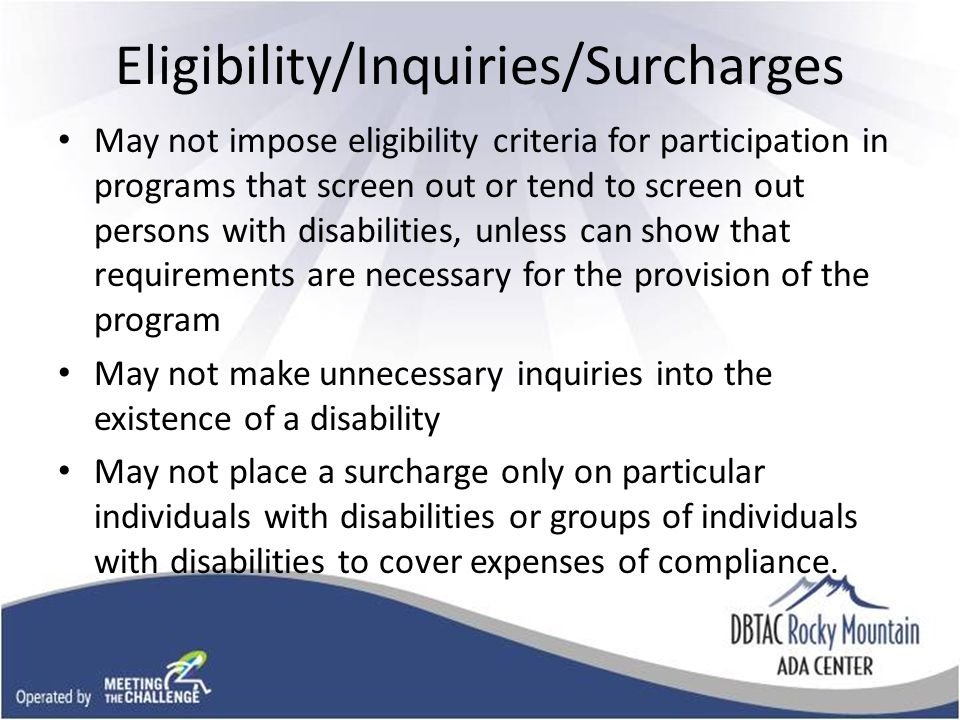 Eligibility/Inquiries/Surcharges May not impose eligibility criteria for participation in programs that screen out or tend to screen out persons with disabilities, unless can show that requirements are necessary for the provision of the program May not make unnecessary inquiries into the existence of a disability May not place a surcharge only on particular individuals with disabilities or groups of individuals with disabilities to cover expenses of compliance.