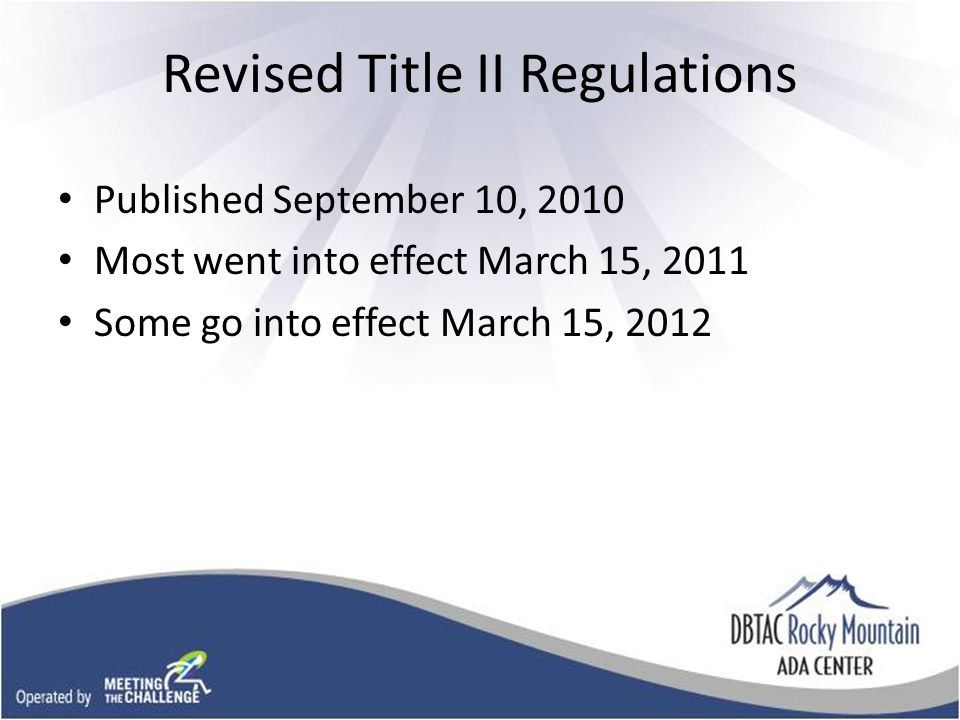 Revised Title II Regulations Published September 10, 2010 Most went into effect March 15, 2011 Some go into effect March 15, 2012