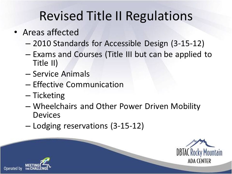 Revised Title II Regulations Areas affected – 2010 Standards for Accessible Design (3-15-12) – Exams and Courses (Title III but can be applied to Title II) – Service Animals – Effective Communication – Ticketing – Wheelchairs and Other Power Driven Mobility Devices – Lodging reservations (3-15-12)