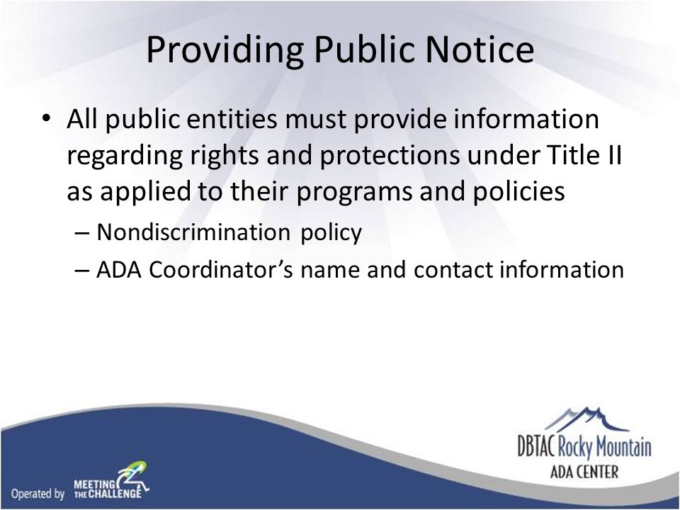 Providing Public Notice All public entities must provide information regarding rights and protections under Title II as applied to their programs and policies – Nondiscrimination policy – ADA Coordinator's name and contact information