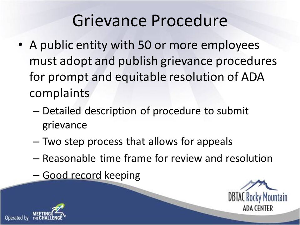 Grievance Procedure A public entity with 50 or more employees must adopt and publish grievance procedures for prompt and equitable resolution of ADA complaints – Detailed description of procedure to submit grievance – Two step process that allows for appeals – Reasonable time frame for review and resolution – Good record keeping