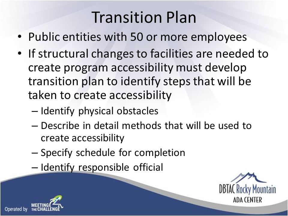 Transition Plan Public entities with 50 or more employees If structural changes to facilities are needed to create program accessibility must develop transition plan to identify steps that will be taken to create accessibility – Identify physical obstacles – Describe in detail methods that will be used to create accessibility – Specify schedule for completion – Identify responsible official