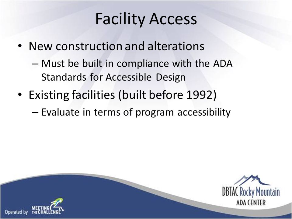 Facility Access New construction and alterations – Must be built in compliance with the ADA Standards for Accessible Design Existing facilities (built before 1992) – Evaluate in terms of program accessibility