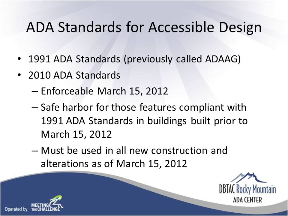 ADA Standards for Accessible Design 1991 ADA Standards (previously called ADAAG) 2010 ADA Standards – Enforceable March 15, 2012 – Safe harbor for those features compliant with 1991 ADA Standards in buildings built prior to March 15, 2012 – Must be used in all new construction and alterations as of March 15, 2012