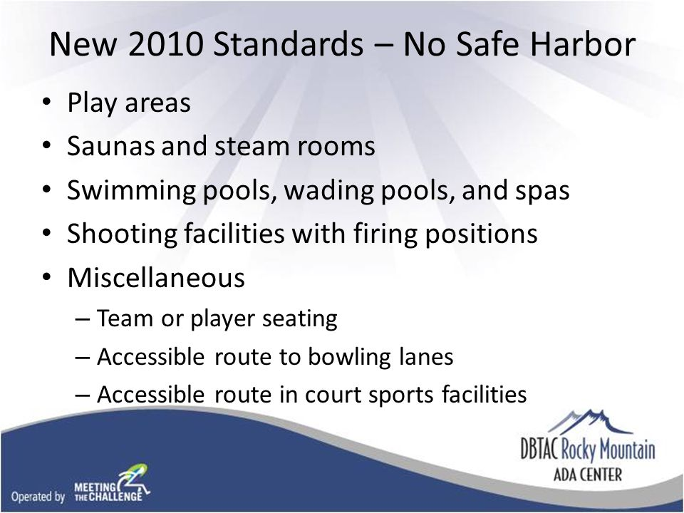 New 2010 Standards – No Safe Harbor Play areas Saunas and steam rooms Swimming pools, wading pools, and spas Shooting facilities with firing positions Miscellaneous – Team or player seating – Accessible route to bowling lanes – Accessible route in court sports facilities