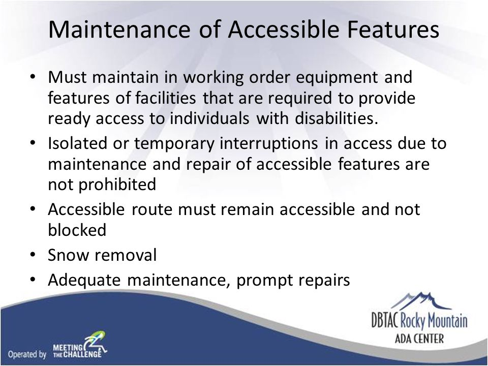 Maintenance of Accessible Features Must maintain in working order equipment and features of facilities that are required to provide ready access to individuals with disabilities.