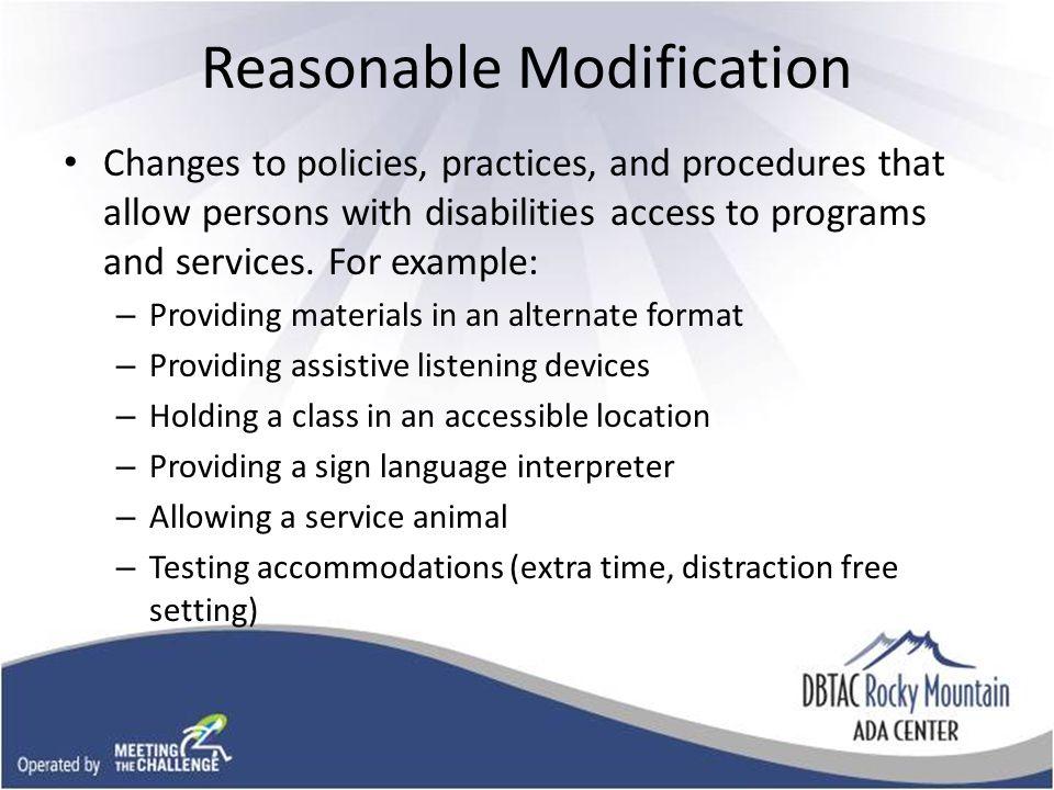 Reasonable Modification Changes to policies, practices, and procedures that allow persons with disabilities access to programs and services.