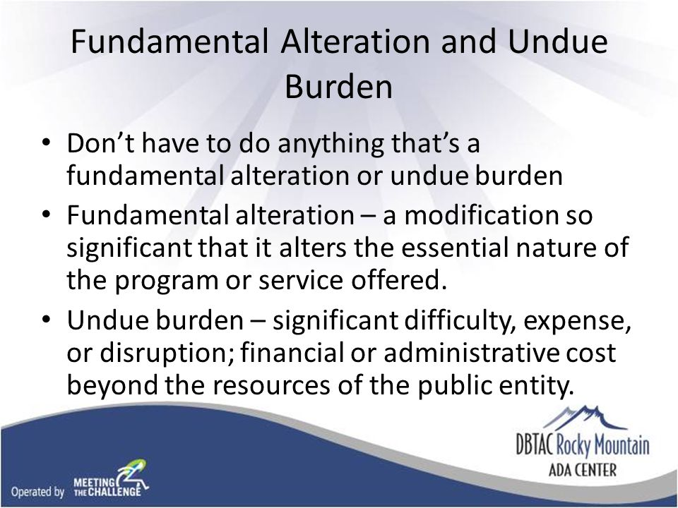 Fundamental Alteration and Undue Burden Don't have to do anything that's a fundamental alteration or undue burden Fundamental alteration – a modification so significant that it alters the essential nature of the program or service offered.
