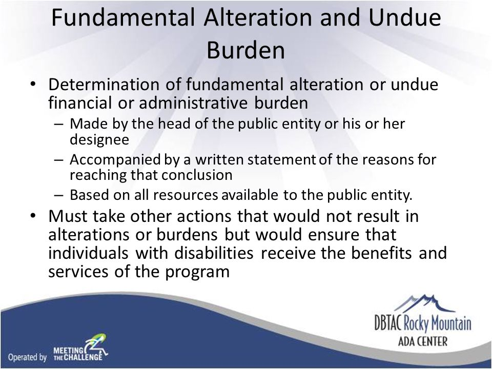 Fundamental Alteration and Undue Burden Determination of fundamental alteration or undue financial or administrative burden – Made by the head of the public entity or his or her designee – Accompanied by a written statement of the reasons for reaching that conclusion – Based on all resources available to the public entity.
