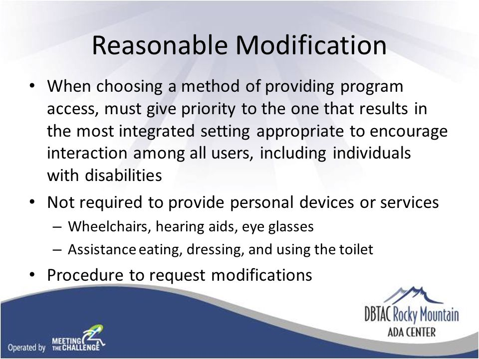 Reasonable Modification When choosing a method of providing program access, must give priority to the one that results in the most integrated setting appropriate to encourage interaction among all users, including individuals with disabilities Not required to provide personal devices or services – Wheelchairs, hearing aids, eye glasses – Assistance eating, dressing, and using the toilet Procedure to request modifications