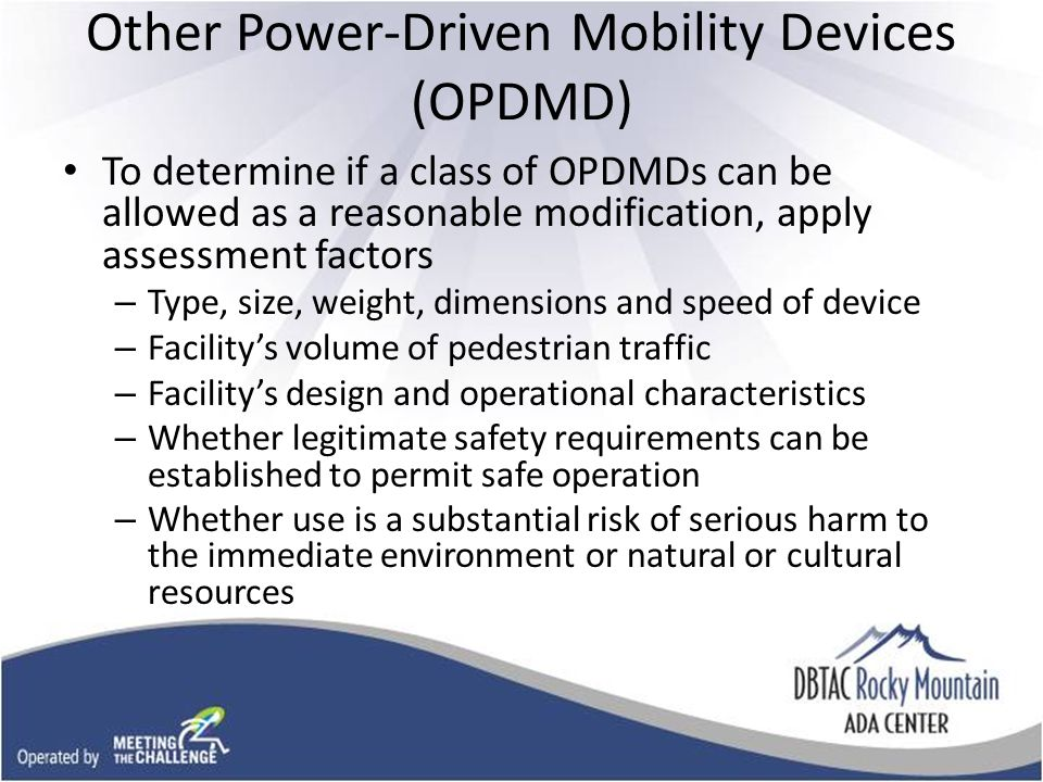 Other Power-Driven Mobility Devices (OPDMD) To determine if a class of OPDMDs can be allowed as a reasonable modification, apply assessment factors – Type, size, weight, dimensions and speed of device – Facility's volume of pedestrian traffic – Facility's design and operational characteristics – Whether legitimate safety requirements can be established to permit safe operation – Whether use is a substantial risk of serious harm to the immediate environment or natural or cultural resources