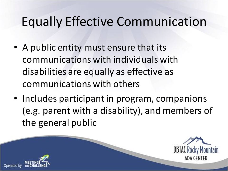 Equally Effective Communication A public entity must ensure that its communications with individuals with disabilities are equally as effective as communications with others Includes participant in program, companions (e.g.