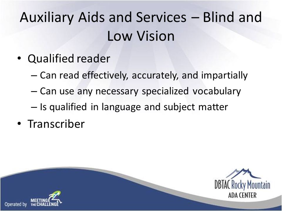 Auxiliary Aids and Services – Blind and Low Vision Qualified reader – Can read effectively, accurately, and impartially – Can use any necessary specialized vocabulary – Is qualified in language and subject matter Transcriber