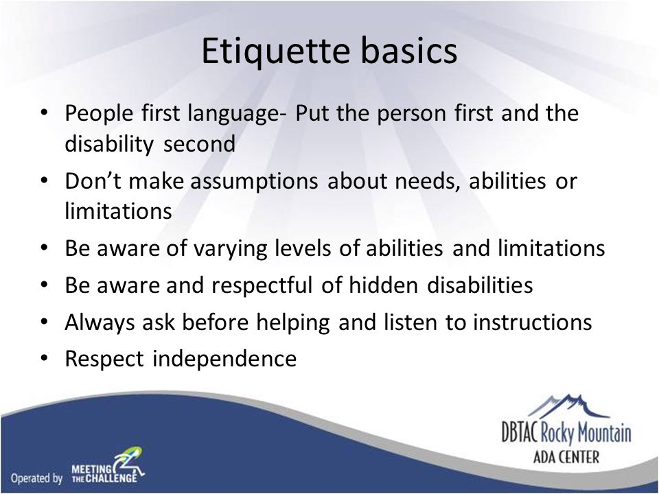 Etiquette basics People first language- Put the person first and the disability second Don't make assumptions about needs, abilities or limitations Be aware of varying levels of abilities and limitations Be aware and respectful of hidden disabilities Always ask before helping and listen to instructions Respect independence