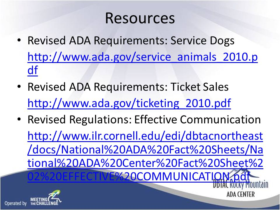 Resources Revised ADA Requirements: Service Dogs http://www.ada.gov/service_animals_2010.p df Revised ADA Requirements: Ticket Sales http://www.ada.gov/ticketing_2010.pdf Revised Regulations: Effective Communication http://www.ilr.cornell.edu/edi/dbtacnortheast /docs/National%20ADA%20Fact%20Sheets/Na tional%20ADA%20Center%20Fact%20Sheet%2 02%20EFFECTIVE%20COMMUNICATION.pdf
