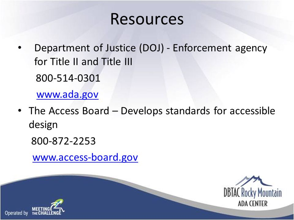 Resources Department of Justice (DOJ) - Enforcement agency for Title II and Title III 800-514-0301 www.ada.gov The Access Board – Develops standards for accessible design 800-872-2253 www.access-board.gov