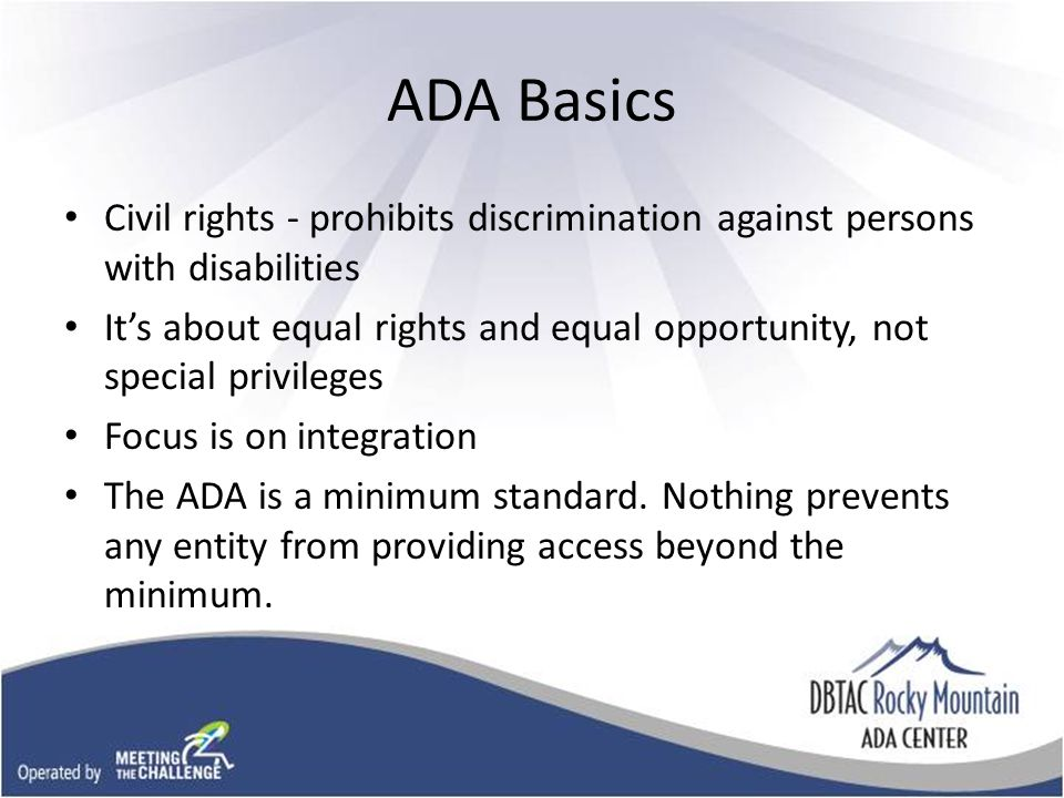 ADA Basics Civil rights - prohibits discrimination against persons with disabilities It's about equal rights and equal opportunity, not special privileges Focus is on integration The ADA is a minimum standard.
