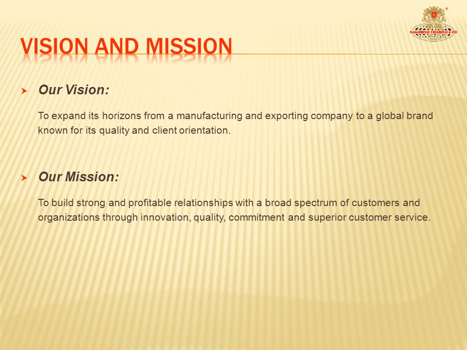  Our Vision: To expand its horizons from a manufacturing and exporting company to a global brand known for its quality and client orientation.