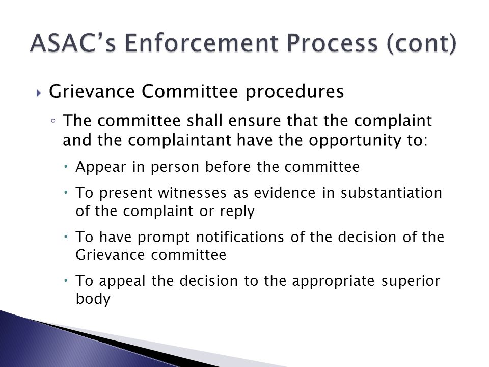  Grievance Committee procedures ◦ The committee shall ensure that the complaint and the complaintant have the opportunity to:  Appear in person before the committee  To present witnesses as evidence in substantiation of the complaint or reply  To have prompt notifications of the decision of the Grievance committee  To appeal the decision to the appropriate superior body
