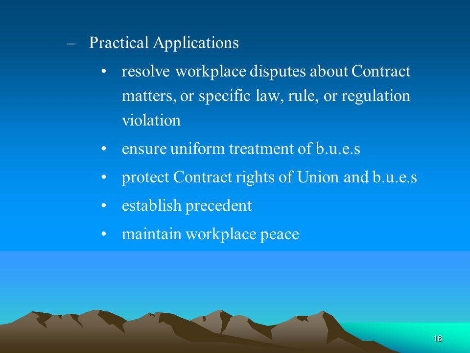 16 – Practical Applications resolve workplace disputes about Contract matters, or specific law, rule, or regulation violation ensure uniform treatment of b.u.e.s protect Contract rights of Union and b.u.e.s establish precedent maintain workplace peace