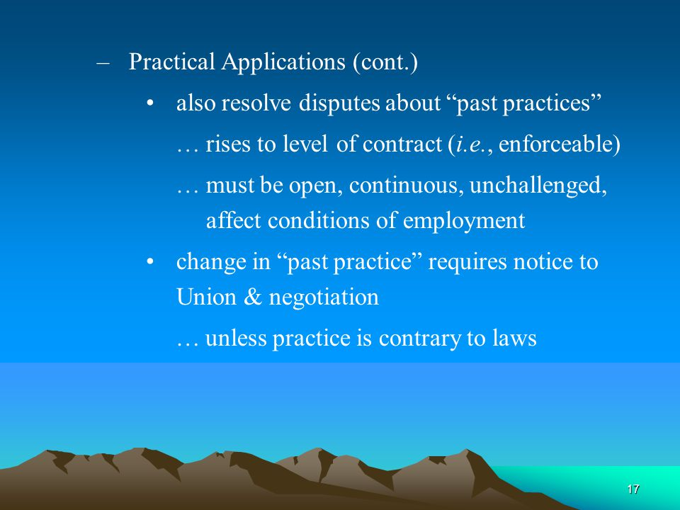 17 – Practical Applications (cont.) also resolve disputes about past practices …rises to level of contract (i.e., enforceable) …must be open, continuous, unchallenged, affect conditions of employment change in past practice requires notice to Union & negotiation …unless practice is contrary to laws