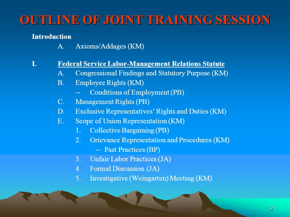 2 OUTLINE OF JOINT TRAINING SESSION Introduction A.Axioms/Addages (KM) I.Federal Service Labor-Management Relations Statute A.Congressional Findings and Statutory Purpose (KM) B.Employee Rights (KM) --Conditions of Employment (PB) C.Management Rights (PB) D.Exclusive Representatives' Rights and Duties (KM) E.Scope of Union Representation (KM) 1.Collective Bargaining (PB) 2.Grievance Representation and Procedures (KM) --Past Practices (BP) 3.Unfair Labor Practices (JA) 4.Formal Discussion (JA) 5.Investigative (Weingarten) Meeting (KM)