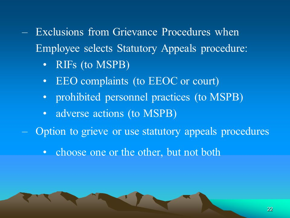 22 – Exclusions from Grievance Procedures when Employee selects Statutory Appeals procedure: RIFs (to MSPB) EEO complaints (to EEOC or court) prohibited personnel practices (to MSPB) adverse actions (to MSPB) – Option to grieve or use statutory appeals procedures choose one or the other, but not both