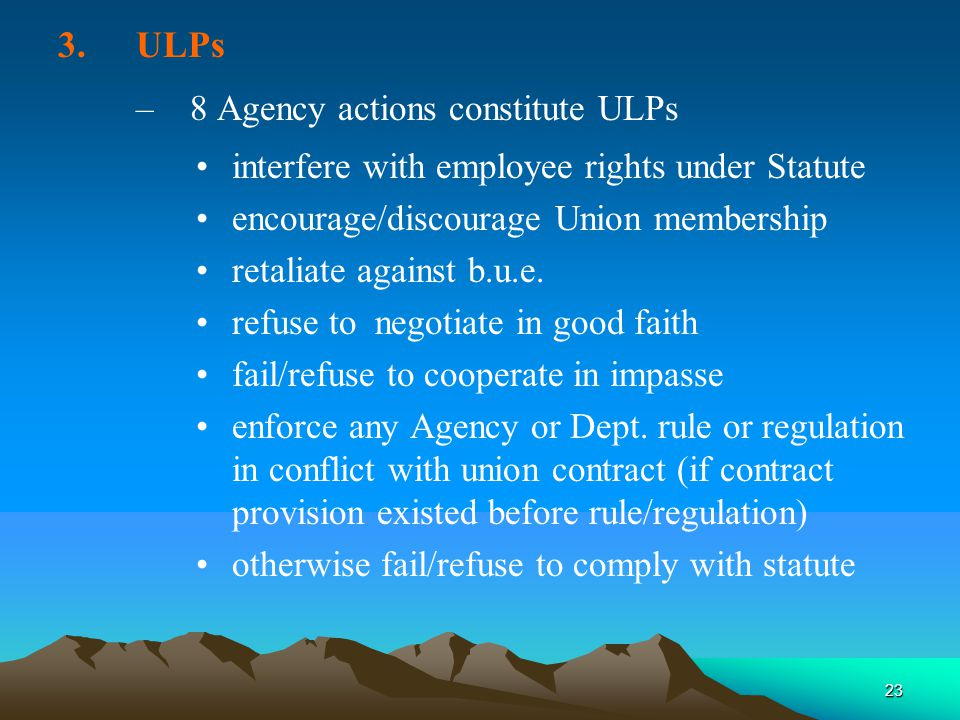 23 3.ULPs –8 Agency actions constitute ULPs interfere with employee rights under Statute encourage/discourage Union membership retaliate against b.u.e.