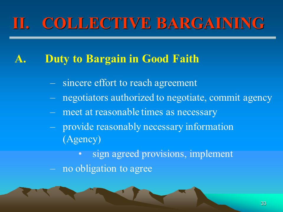 33 A.Duty to Bargain in Good Faith –sincere effort to reach agreement –negotiators authorized to negotiate, commit agency –meet at reasonable times as necessary –provide reasonably necessary information (Agency) sign agreed provisions, implement –no obligation to agree II.