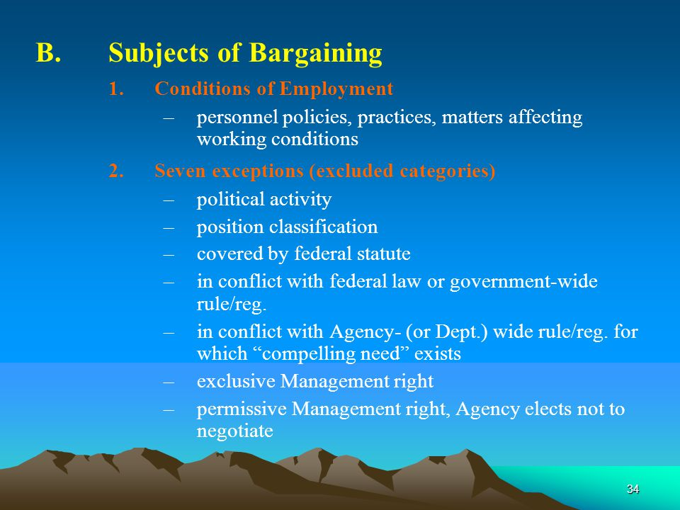 34 B.Subjects of Bargaining 1.Conditions of Employment –personnel policies, practices, matters affecting working conditions 2.Seven exceptions (excluded categories) –political activity –position classification –covered by federal statute –in conflict with federal law or government-wide rule/reg.