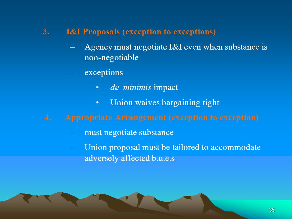 35 3.I&I Proposals (exception to exceptions) –Agency must negotiate I&I even when substance is non-negotiable –exceptions de minimis impact Union waives bargaining right 4.Appropriate Arrangement (exception to exception) –must negotiate substance –Union proposal must be tailored to accommodate adversely affected b.u.e.s