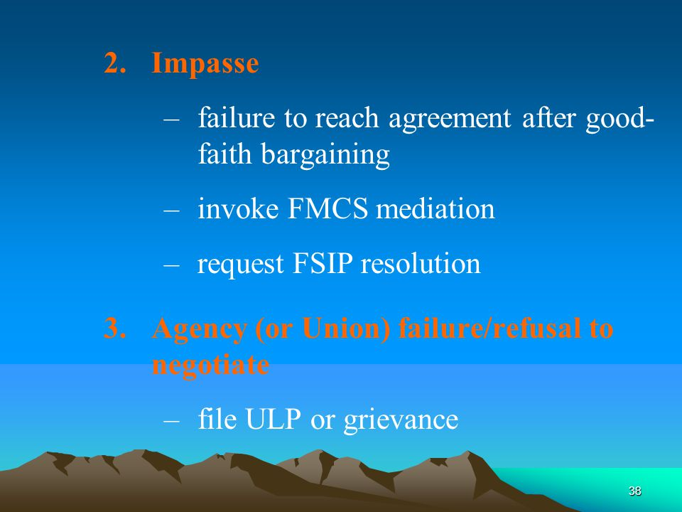 38 2.Impasse –failure to reach agreement after good- faith bargaining –invoke FMCS mediation –request FSIP resolution 3.Agency (or Union) failure/refusal to negotiate –file ULP or grievance