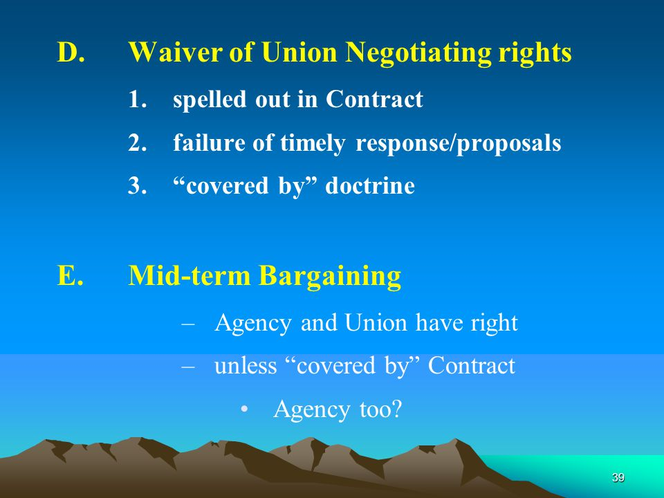 39 D.Waiver of Union Negotiating rights 1.spelled out in Contract 2.failure of timely response/proposals 3. covered by doctrine E.Mid-term Bargaining –Agency and Union have right –unless covered by Contract Agency too?